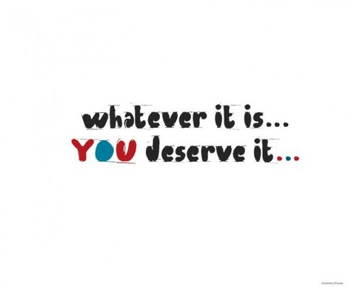 "You don't ""deserve"" anything"